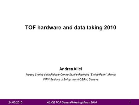 "24/03/2010ALICE TOF General Meeting March 20101 TOF hardware and data taking 2010 Andrea Alici Museo Storico della Fisica e Centro Studi e Ricerche ""Enrico."