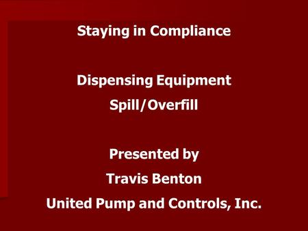 Staying in Compliance Dispensing Equipment Spill/Overfill Presented by Travis Benton United Pump and Controls, Inc.