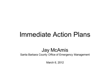 Immediate Action Plans Jay McAmis Santa Barbara County Office of Emergency Management March 6, 2012.