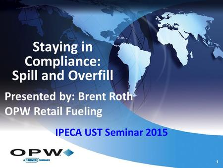 1 1 Staying in Compliance: Spill and Overfill Presented by: Brent Roth OPW Retail Fueling IPECA UST Seminar 2015.