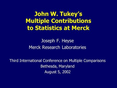 John W. Tukey's Multiple Contributions to Statistics at Merck Joseph F. Heyse Merck Research Laboratories Third International Conference on Multiple Comparisons.