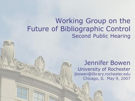 1 Jennifer Bowen University of Rochester Chicago, IL May 9, 2007 Working Group on the Future of Bibliographic Control Second.