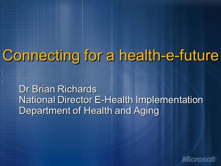 Connecting for a health-e-future Dr Brian Richards National Director E-Health Implementation Department of Health and Aging.