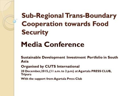 Sub-Regional Trans-Boundary Cooperation towards Food Security Media Conference Sustainable Development Investment Portfolio in South Asia Organised by.