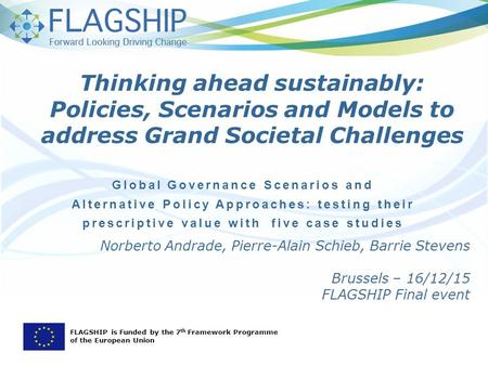 Norberto Andrade, Pierre-Alain Schieb, Barrie Stevens Brussels – 16/12/15 FLAGSHIP Final event Global Governance Scenarios and Alternative Policy Approaches: