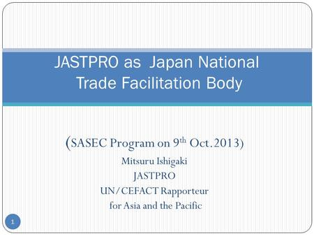( SASEC Program on 9 th Oct.2013) Mitsuru Ishigaki JASTPRO UN/CEFACT Rapporteur for Asia and the Pacific 1 JASTPRO as Japan National Trade Facilitation.