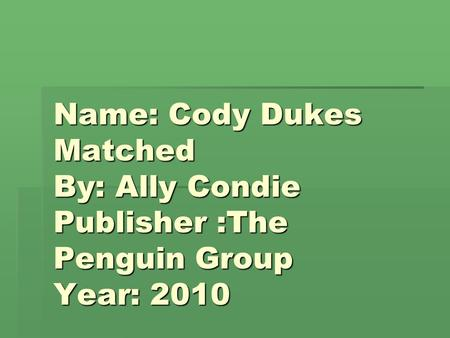 Name: Cody Dukes Matched By: Ally Condie Publisher :The Penguin Group Year: 2010.