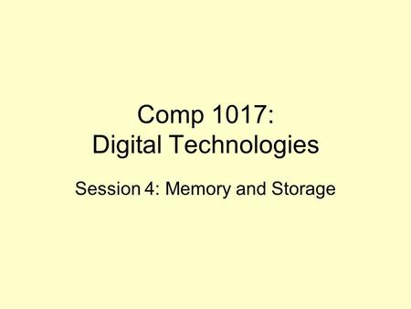 Comp 1017: Digital Technologies Session 4: Memory <strong>and</strong> Storage.