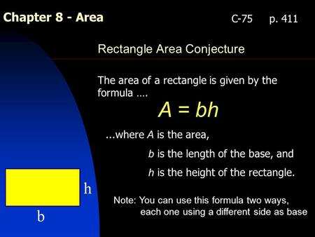 Chapter 8 - Area Rectangle Area Conjecture The area of a rectangle is given by the formula …. A = bh C-75 p. 411...where A is the area, b is the length.