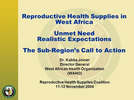 Reproductive Health Supplies in West Africa Unmet Need Realistic Expectations The Sub-Region's Call to Action Dr. Kabba Joiner Director General West African.