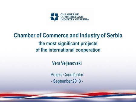 Chamber of Commerce and Industry of Serbia the most significant projects of the international cooperation Vera Veljanovski Project Coordinator - September.