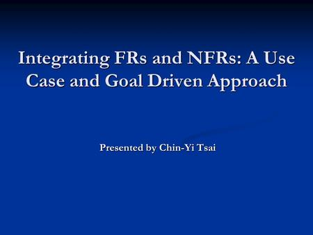 Integrating FRs and NFRs: A Use Case and Goal Driven Approach Presented by Chin-Yi Tsai.