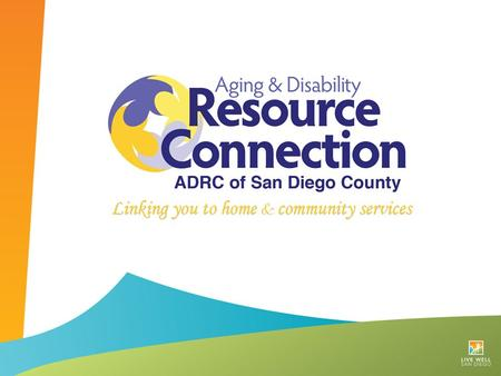 HISTORY OF SAN DIEGO COUNTY'S ADRC Network of Care Extensive Network of Community Partners.