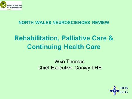 NORTH WALES NEUROSCIENCES REVIEW Rehabilitation, Palliative Care & Continuing Health Care Wyn Thomas Chief Executive Conwy LHB.