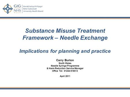 Substance Misuse Treatment Framework – Needle Exchange Implications for planning and practice Carry Burton North Wales Needle Syringe Programme & Harm.