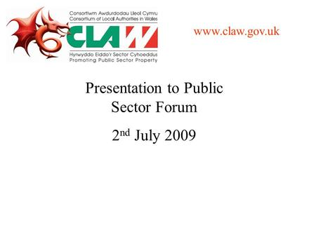 Presentation to Public Sector Forum 2 nd July 2009 www.claw.gov.uk.