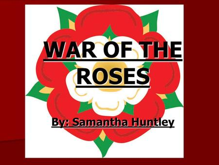 WAR OF THE ROSES By: Samantha Huntley. What was it? A rivalry between supporters of two branches of the Royal House of Plantagenet. A rivalry between.