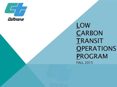 LOW CARBON TRANSIT OPERATIONS PROGRAM FALL 2015. CLIMATE POLICY TO REDUCE GHG EMISSIONS AB 32 (2006)  Greenhouse Gas (GHG) emissions at 1990 levels by.