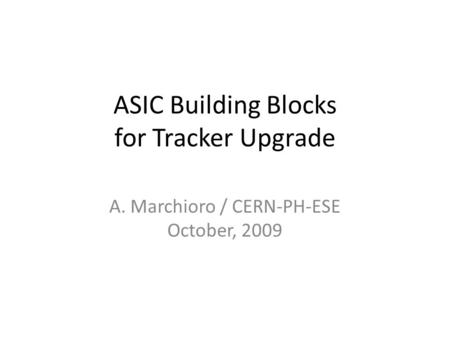 ASIC Building Blocks for Tracker Upgrade A. Marchioro / CERN-PH-ESE October, 2009.