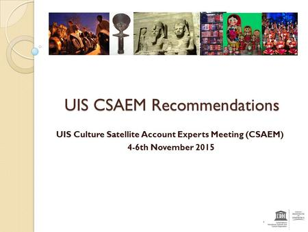 UIS CSAEM Recommendations UIS Culture Satellite Account Experts Meeting (CSAEM) 4-6th November 2015.