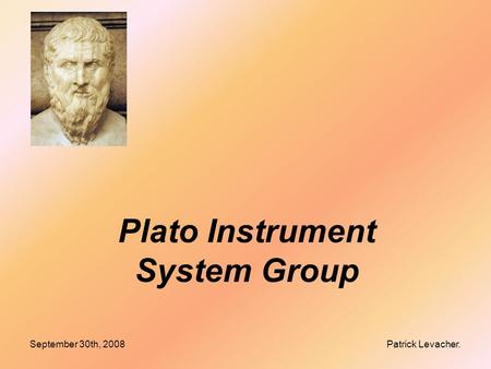September 30th, 2008 Patrick Levacher. Plato Instrument System Group.