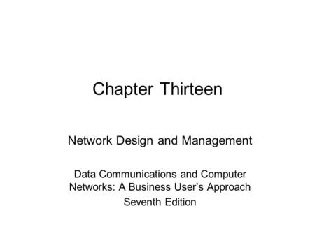 Chapter Thirteen Network Design and Management Data Communications and Computer Networks: A Business User's Approach Seventh Edition.