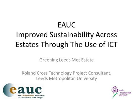 EAUC Improved Sustainability Across Estates Through The Use of ICT Greening Leeds Met Estate Roland Cross Technology Project Consultant, Leeds Metropolitan.