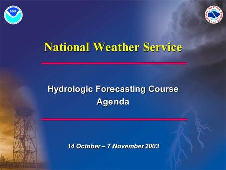 National Weather Service Hydrologic Forecasting Course Agenda 14 October – 7 November 2003.