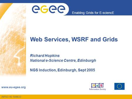 INFSO-RI-508833 Enabling Grids for E-sciencE www.eu-egee.org Web Services, WSRF and Grids Richard Hopkins National e-Science Centre, Edinburgh NGS Induction,