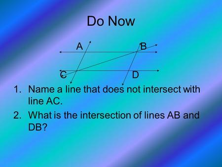Do Now A B C D 1.Name a line that does not intersect with line AC. 2.What is the intersection of lines AB and DB?
