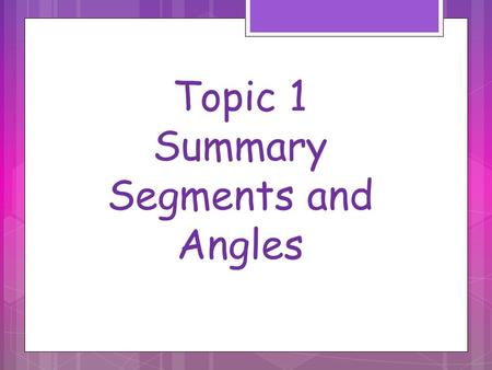 Topic 1 Summary Segments and Angles. Segment Addition Postulate Example 1Example 2.