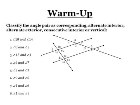 Warm-Up 1 2 3 4 8 7 6 5 9 10 11 12 16 15 14 13 Classify the angle pair as corresponding, alternate interior, alternate exterior, consecutive interior or.