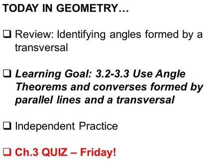 TODAY IN GEOMETRY…  Review: Identifying angles formed by a transversal  Learning Goal: 3.2-3.3 Use Angle Theorems and converses formed by parallel lines.