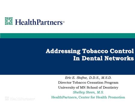 Addressing Tobacco Control In Dental Networks Eric E. Stafne, D.D.S., M.S.D. Director Tobacco Cessation Program University of MN School of Dentistry Shelley.