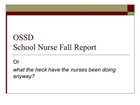 OSSD School Nurse Fall Report Or what the heck have the nurses been doing anyway?