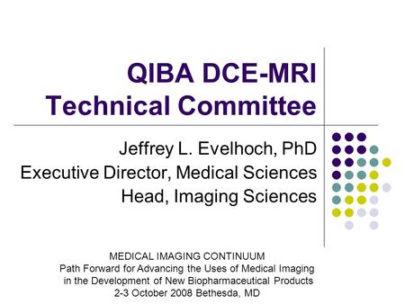 QIBA DCE-MRI Technical Committee Jeffrey L. Evelhoch, PhD Executive Director, Medical Sciences Head, Imaging Sciences MEDICAL IMAGING CONTINUUM Path Forward.