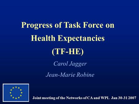 Progress of Task Force on Health Expectancies (TF-HE) Joint meeting of the Networks of CA and WPL Jan 30-31 2007 Carol Jagger Jean-Marie Robine.