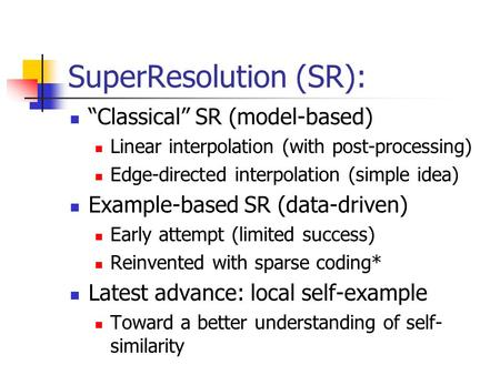 "SuperResolution (SR): ""Classical"" SR (model-based) Linear interpolation (with post-processing) Edge-directed interpolation (simple idea) Example-based."