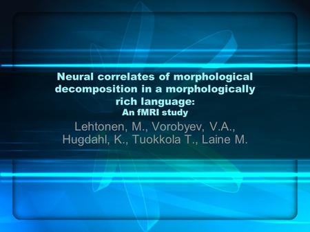 Neural correlates of morphological decomposition in a morphologically rich language : An fMRI study Lehtonen, M., Vorobyev, V.A., Hugdahl, K., Tuokkola.