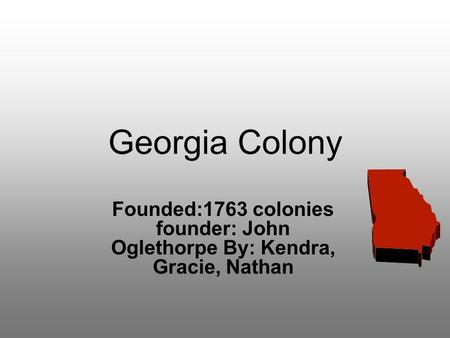 Georgia Colony Founded:1763 colonies founder: John Oglethorpe By: Kendra, Gracie, Nathan.