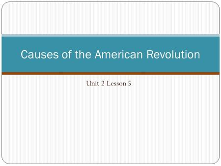 Unit 2 Lesson 5 Causes of the American Revolution.