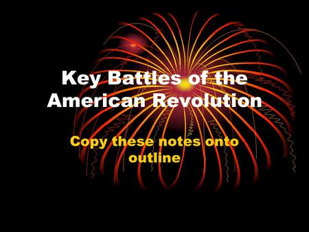 Key Battles of the American Revolution Copy these notes onto outline.
