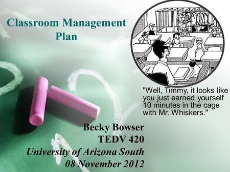 Classroom Management Plan Becky Bowser TEDV 420 University of Arizona South 08 November 2012 Well, Timmy, it looks like you just earned yourself 10 minutes.