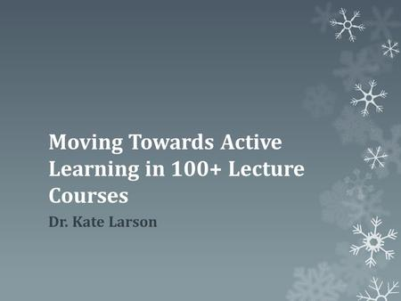 Moving Towards Active Learning in 100+ Lecture Courses Dr. Kate Larson.