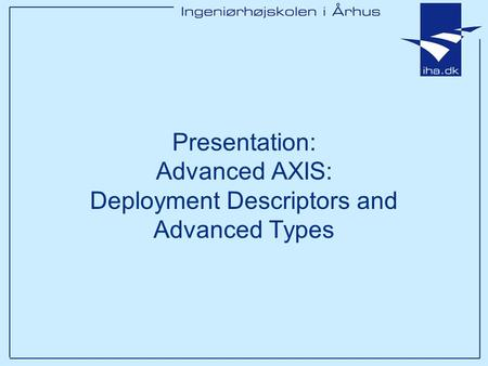Presentation: Advanced AXIS: Deployment Descriptors and Advanced Types.