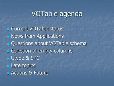 VOTable agenda Current VOTable status Current VOTable status News from Applications News from Applications Questions about VOTable schema Questions about.