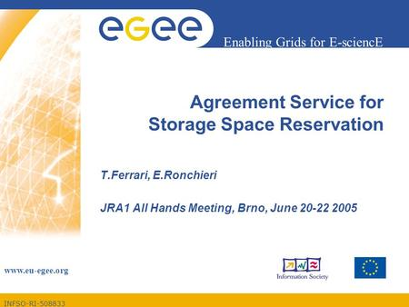 INFSO-RI-508833 Enabling Grids for E-sciencE www.eu-egee.org Agreement Service for Storage Space Reservation T.Ferrari, E.Ronchieri JRA1 All Hands Meeting,
