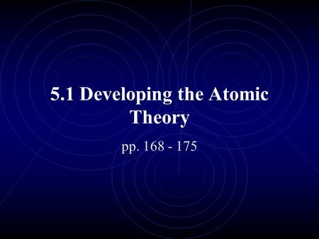 5.1 Developing the Atomic Theory pp. 168 - 175. Learning Goals: Know who the key atomic theorists are & what their contribution was Know the model of.