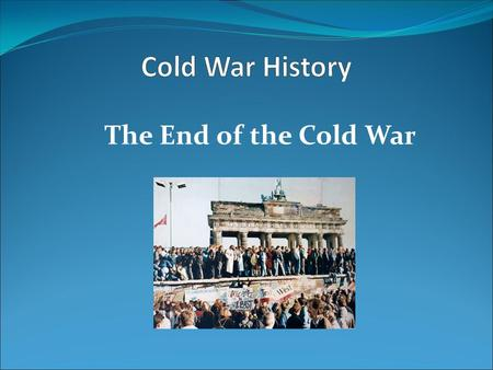 Cold War History The End of the Cold War.