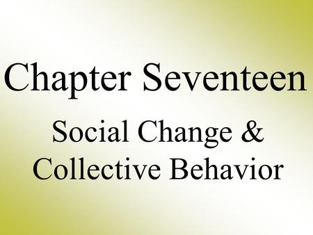 Chapter Seventeen Social Change & Collective Behavior.